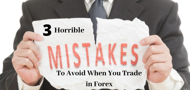 3 Horrible Mistakes To Avoid When You Trade in Forex