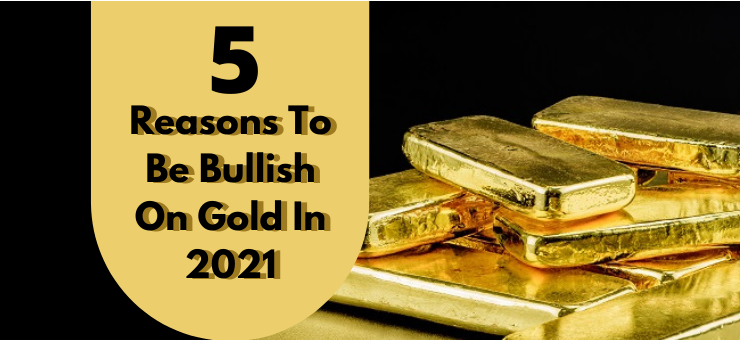 5 Reasons To Be Bullish On Gold In 2021