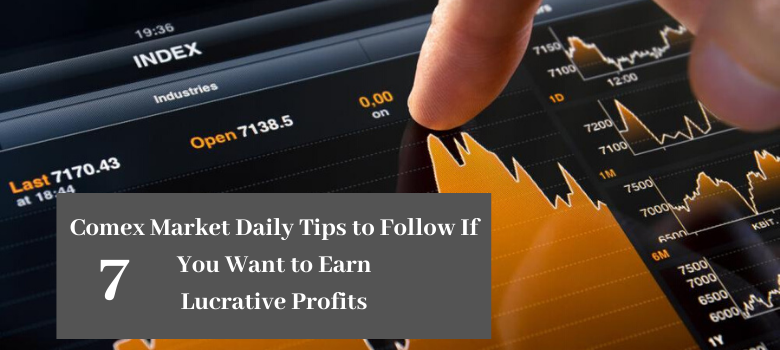 7 Comex Market Daily Tips to Follow If You Want to Earn Lucrative Profits