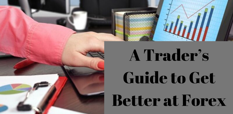 A Trader's Guide to Get Better at Forex Trading