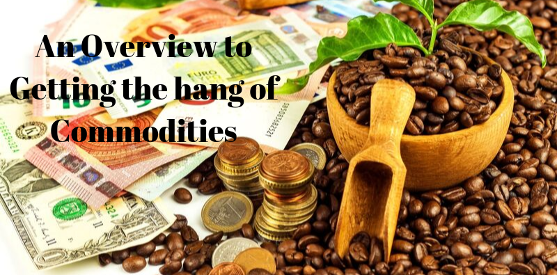 An Overview to Getting the hang of Commodities