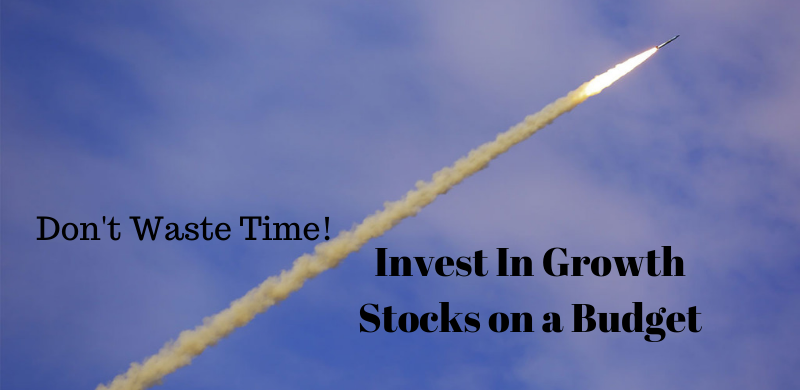 Don't Waste Time! Invest In Growth Stocks on a Budget