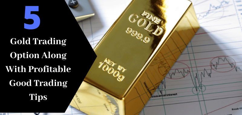 5 Gold Trading Option Along With Profitable Good Trading Tips