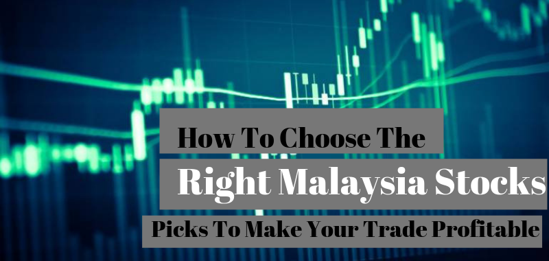 How To Choose The Right Malaysia Stocks And Picks To Make Your Trade Profitable
