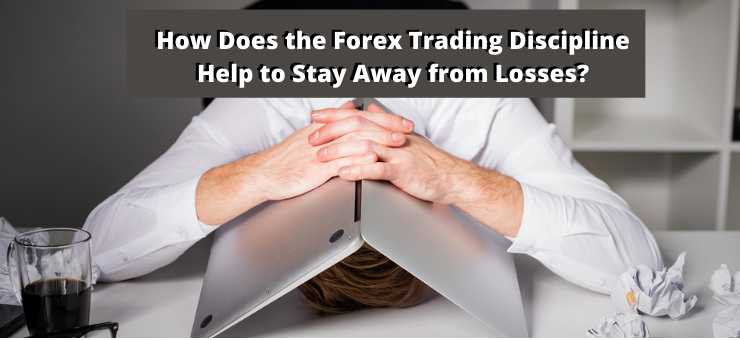 How Does the Forex Trading Discipline Help to Stay Away from Losses?