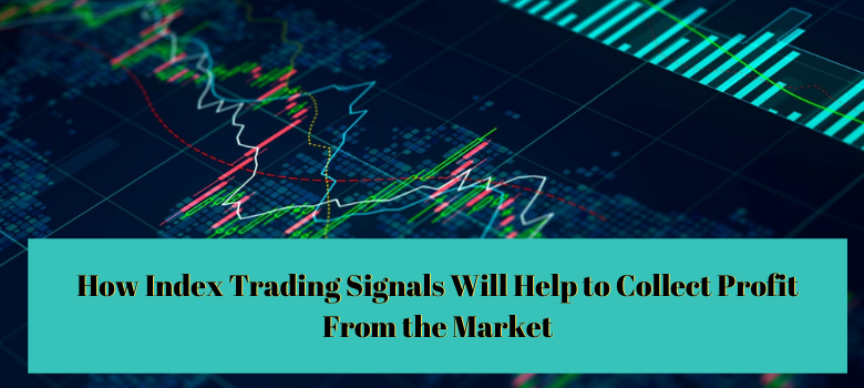 How Index Trading Signals Will Help to Collect Profit From the Market