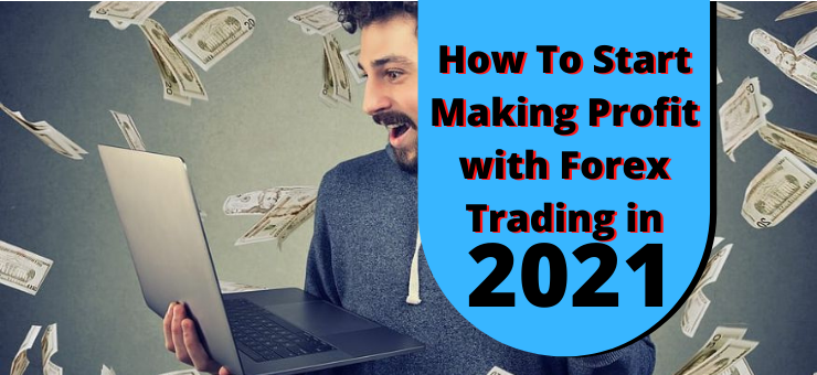 How To Start Making Profit with Forex Trading in 2021