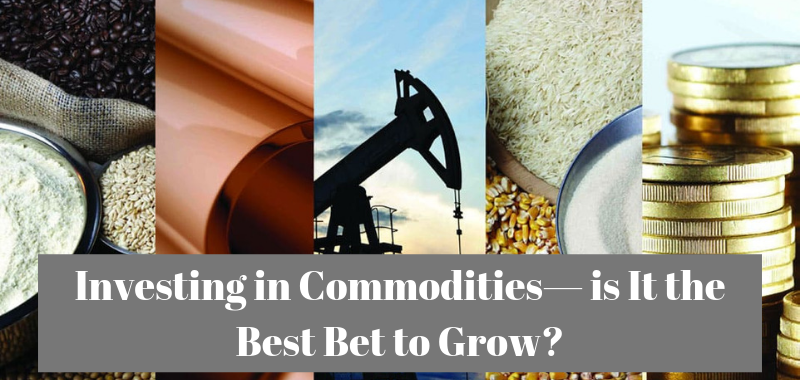 Investing in Commodities— is It the Best Bet to Grow?