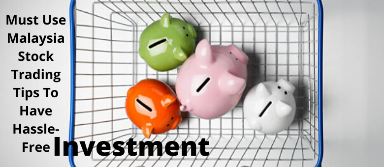 Must Use Malaysia Stock Trading Tips To Have Hassle-Free Investment