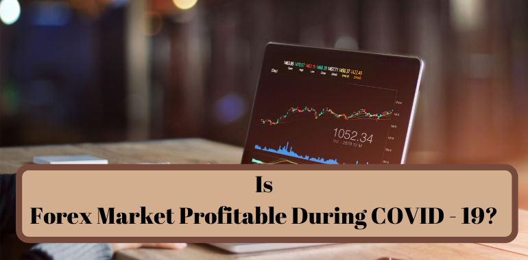 Is Forex Market Profitable During COVID – 19?