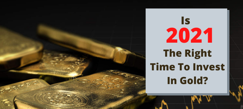 Is 2021 The Right Time To Invest In Gold?