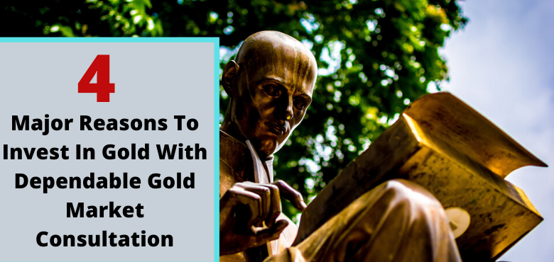 4 Major Reasons To Invest In Gold With Dependable Gold Market Consultation