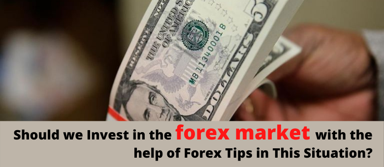 Should we Invest in the Forex market with the help of Forex Tips in This Situation?