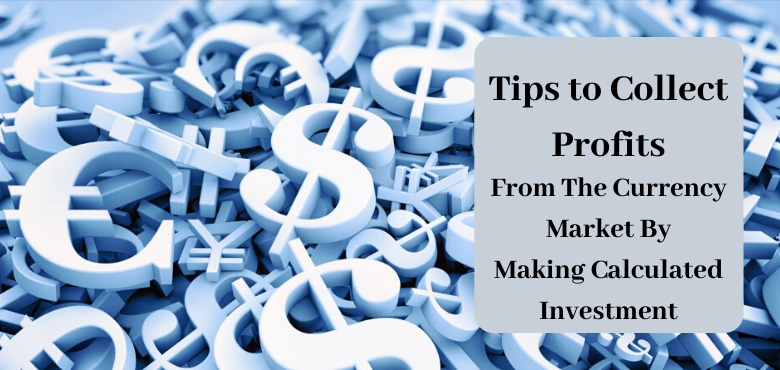 Tips to Collect Profits From The Currency Market By Making Calculated Investment