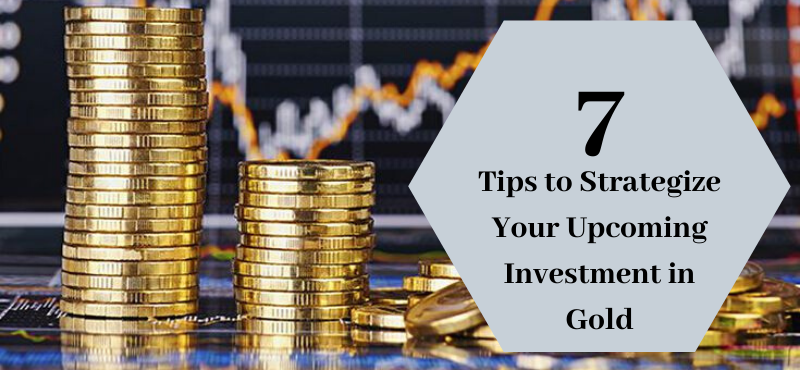 7 Tips to Strategize Your Upcoming Investment in Gold