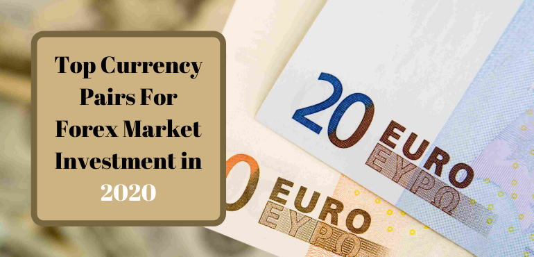 Top Currency Pairs For Forex Market Investment in 2020