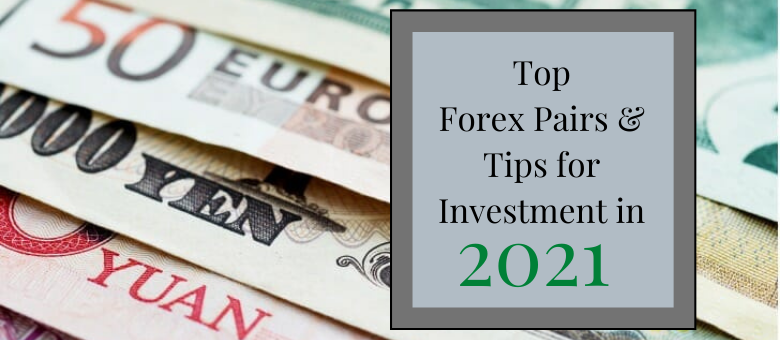 Top Forex Pairs & Tips for Investment in 2021