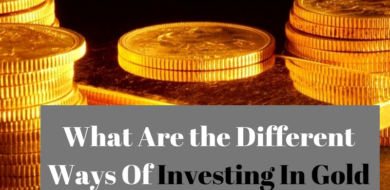 What Are the Different Ways Of Investing In Gold