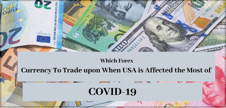 Which Forex Currency To Trade upon When USA is Affected the Most of COVID-19
