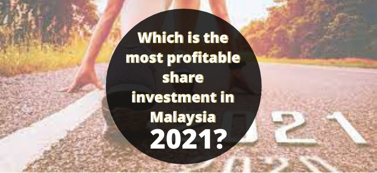 Which is The Most Profitable Share Investment in Malaysia 2021?