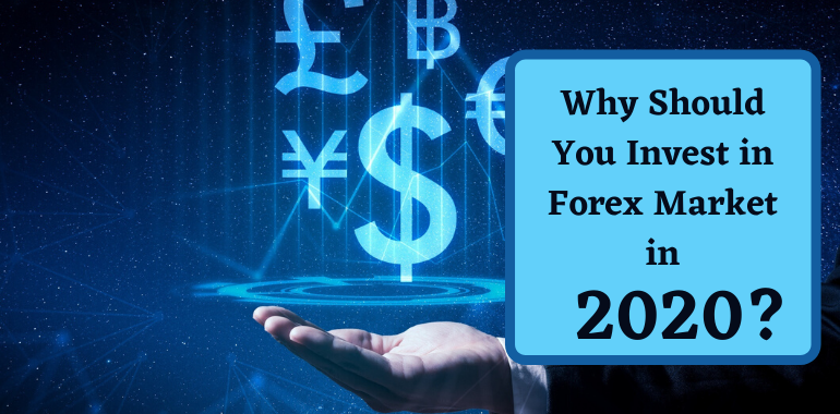 Why Should You Invest in Forex Market in 2020?